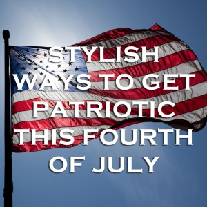 Stylish Ways to Get Patriotic
