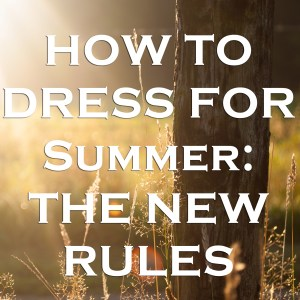 How to Dress for Summer: The New Rules