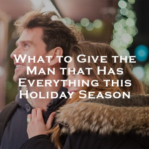 What to Give the Man that Has Everything This Holiday Season