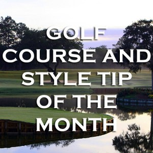 Golf Course & Style Tip of the Month