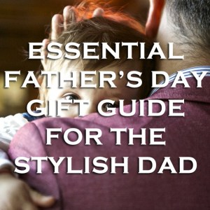 Essential Father's Day Gift Guide for the Stylish Dad